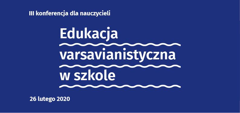 Edukacja varsavianistyczna wszkole. III konferencja dla nauczycieli