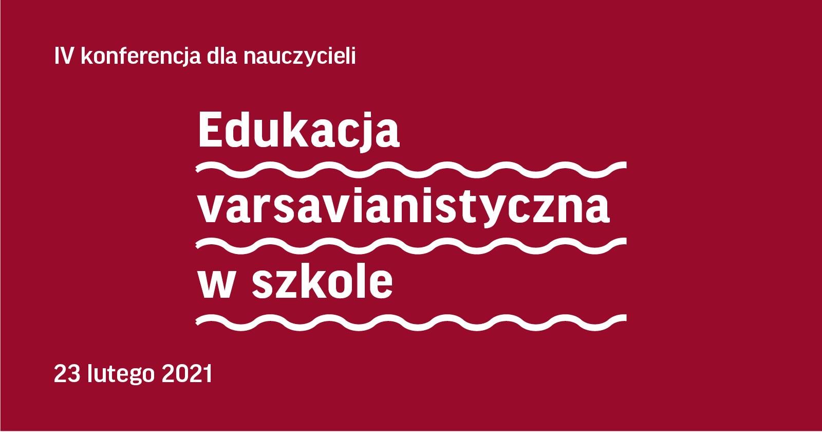 Edukacja varsavianistyczna wszkole. IV konferencja dla nauczycieli