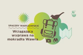 Grafika. Na beżowym tle napis, Spacery warszawskie. Wciągająca wyprawa na mokradła Wawra. Obok rysunek plecak, ptak, mapa, aparat i lornetka.