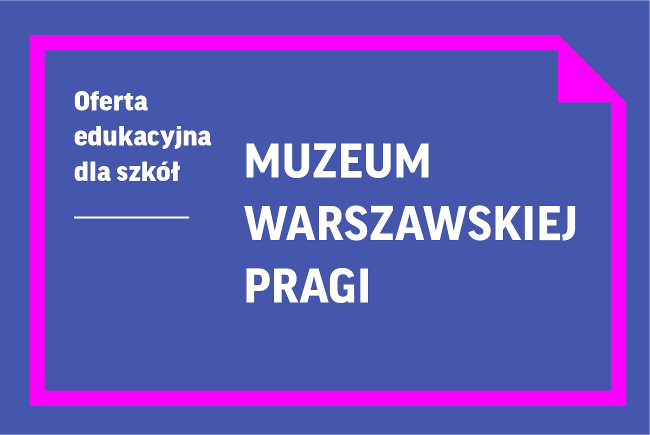 Oferta edukacyjna dla szkół | Muzeum Warszawskiej Pragi